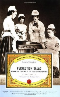 Perfection Salad: Women and Cooking at the Turn of the Century (California Studies in Food and Culture, 24) - Ruth Reichl, Laura Shapiro, Michael Stern