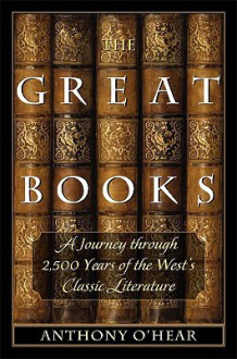 The Great Books: A Journey through 2,500 Years of the West's Classic Literature - Anthony O'Hear
