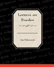 Letters on Sweden - Mary Wollstonecraft