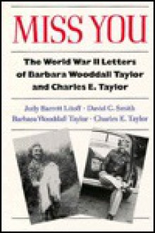 Miss You: The World War II Letters of Barbara Wooddall Taylor and Charles E. Taylor - Barbara Woodall Taylor, David C. Smith, Barbara Woodall Taylor