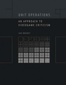 Unit Operations: An Approach to Videogame Criticism - Ian Bogost