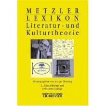Metzler Lexikon Literatur- und Kulturtheorie: Ansätze, Personen, Grundbegriffe - Ansgar Nünning