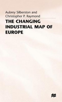 The Changing Industrial Map Of Europe - Aubrey Silberston, Christopher P. Raymond