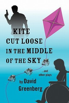 Kite Cut Loose in the Middle of the Sky: And Other Plays - David Greenberg