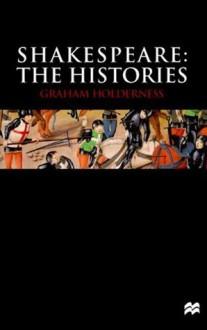 Shakespeare: The Histories - Graham Holderness