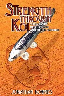 Strength Through Koi They Saved Hitler's Koi And Other Stories - Jonathan Downes, Simon Wolstencroft, Downes Jonathan