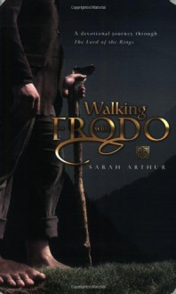 Walking With Frodo: A Devotional Journey Through the Lord of the Rings - Sarah Arthur