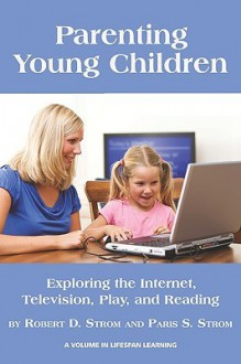 Parenting Young Children: Exploring The Internet, Television, Play, And Reading (Lifespan Learning) - Robert D. Strom, Paris S. Strom