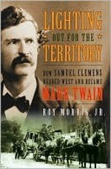 Lighting Out for the Territory: How Samuel Clemens Headed West and Became Mark Twain - Roy Morris Jr.