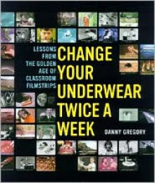 Change Your Underwear Twice a Week: Lessons from the Golden Age of Classroom Filmstrips - Danny Gregory