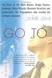 Go To: The Story of the Math Majors, Bridge Players, Engineers, Chess Wizards, Maverick Scientists, and Iconoclasts-- the Programmers Who Created the Software Revolution - Steve Lohr