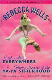 Little Altars Everywhere & Divine Secrets of the Ya-Ya Sisterhood - Rebecca Wells