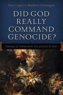 Did God Really Command Genocide?: Coming to Terms with the Justice of God - Paul Copan, Matt Flannagan