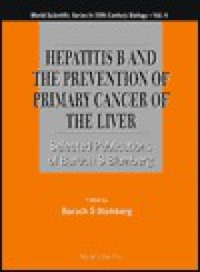 Hepatitis B and the Prevention of Primary Cancer of the Liver: Selected Publications of Baruch S. Blumberg (World Scientific Series in 20th Century Biology) - Baruch S. Blumberg
