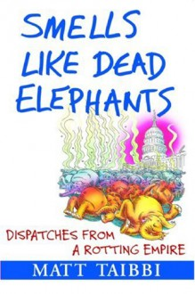 Smells Like Dead Elephants: Dispatches from a Rotting Empire - Matt Taibbi