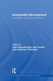 Sustainable Development: Capabilities, Needs, and Well-Being - Ines Omann, Felix Rauschmayer, Johannes Fr Hmann