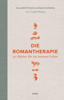 Die Romantherapie: 253 Bücher für ein besseres Leben (German Edition) - Ella Berthoud, Susan Elderkin, Kirsten Riesselmann, Katja Bendels