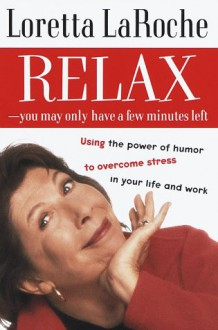 Relax - You May Only Have a Few Minutes Left: Using the power of humor to overcome stress in your life and work - Loretta LaRoche