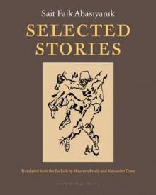 Selected Stories of Sait Faik Abasiyanik - Sait Faik Abasiyanik, Maureen Freely, Alex Dawe
