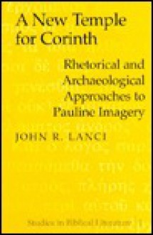 A New Temple for Corinth: Rhetorical and Archaeological Approaches to Pauline Imagery - John R. Lanci