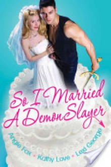 So I Married A Demon Slayer - Angie Fox, Kathy Love, Lexi George