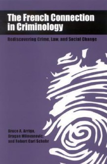 The French Connection in Criminology: Rediscovering Crime, Law, and Social Change - Bruce Arrigo, Dragan Milovanovic, Austin Turk, Robert Carl Schehr, Robert Schehr
