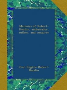 Memoirs of Robert-Houdin, ambassador, author, and conjuror - Jean Eugène Robert-Houdin