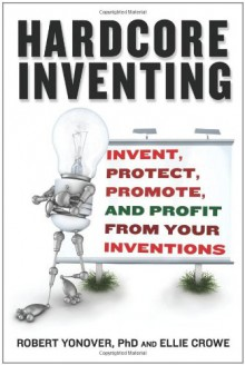 Hardcore Inventing: Invent, Protect, Promote, and Profit From Your Ideas - Ellie Crowe, Robert N. Yonover
