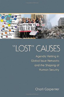 """Lost"" Causes: Agenda Vetting in Global Issue Networks and the Shaping of Human Security - Charli Carpenter"