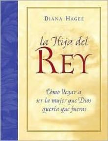 La Hija del Rey: Como Llegar a Ser La Mujer Que Dios Queria Que Fueras - Diana Hagee