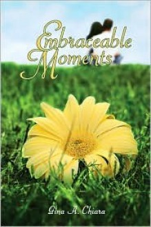 Embraceable Moments - Gina A. Chiara