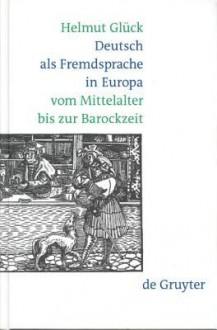 Deutsch ALS Fremdsprache in Europa Vom Mittelalter Bis Zur Barockzeit - Helmut Glück