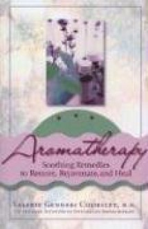 Aromatherapy: Soothing Remedies to Restore, Rejuvenate and Heal - Valerie Gennari Cooksley