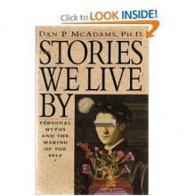 The Stories We Live by: Personal Myths and the Making of the Self - Dan P. McAdams