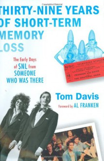 Thirty-Nine Years of Short-Term Memory Loss: The Early Days of SNL from Someone Who Was There - Tom Davis, Al Franken