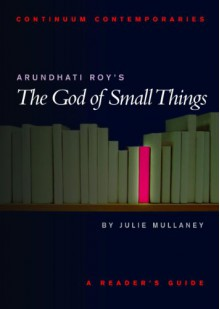 Arundhati Roy's The God of Small Things: A Reader's Guide - Julie Mullaney
