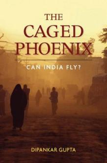The Caged Phoenix: Can India Fly? - Dipankar Gupta