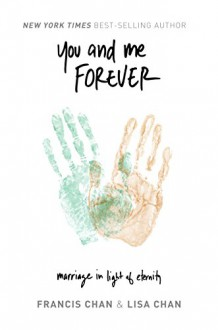 You and Me Forever: Marriage in Light of Eternity - Francis Chan, Lisa Chan