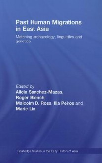 Past Human Migrations in East Asia: Matching Archaeology, Linguistics and Genetics - Alicia Sanchez-Mazas, Roger Blench, Malcolm D. Ross
