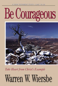 Be Courageous (Luke 14-24): Take Heart in Christ's Example - Warren W. Wiersbe