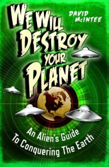 We Will Destroy Your Planet: An Alien's Guide to Conquering the Earth (Dark) - David McIntee