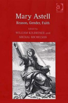 Mary Astell: Reason, Gender, Faith - William Kolbrener, Michal Michelson