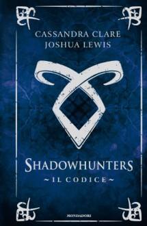 Shadowhunters. Il codice - Cassandra Clare, Joshua Lewis