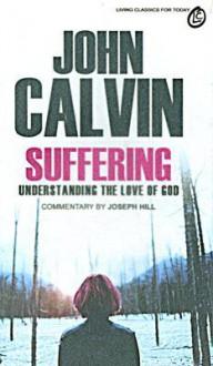 Suffering: Understanding the Love of God - John Calvin, Joseph A. Hill