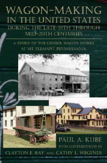 Wagon-Making in the United States During the Late-19th Through Mid-20th Centuries: A Study of the Gruber Wagon Works at Mt. Pleasant, Pennsylvania - Paul A. Kube, Paul A. Kube
