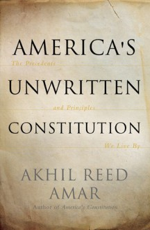 America's Unwritten Constitution: The Precedents and Principles We Live By - Akhil Reed Amar