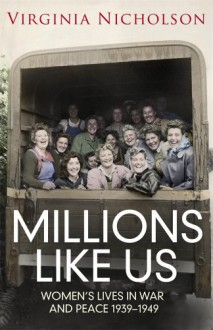 Millions Like Us: Women's Lives in War and Peace 1939-1949 - Virginia Nicholson
