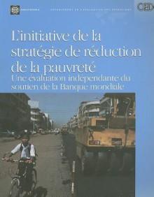 L'Initiative de la Strategie de Reduction de la Pauvrete: Une Evaluation Independante Du Soutien de la Banque Mondiale - World Bank Publications