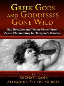 Greek Gods and Goddesses Gone Wild: Bad Behavior and Divine Excess From Zeus's Philandering to Dionysus's Benders - 'Michael Rank', 'Alexander Stuart Murray'