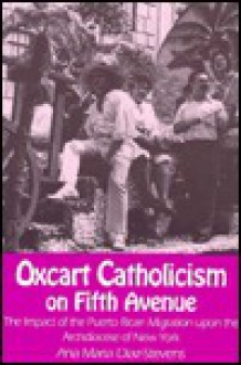 Oxcart Catholicism on Fifth Avenue the Impact of the Puerto Rican Migration upon the Archdiocese of New York (Notre Dame Studies in American Catholicism) - Ana Maria Diaz-Stevens